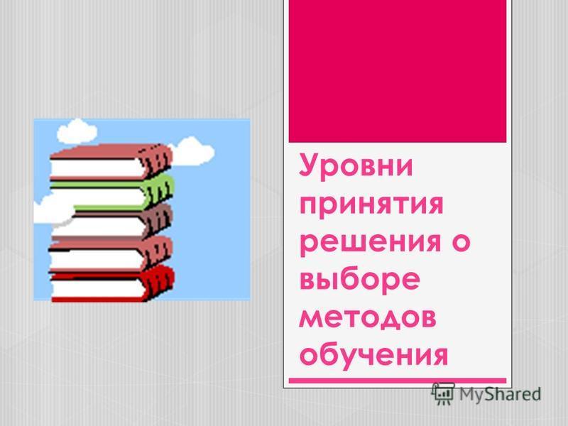Уровни принятия решения о выборе методов обучения