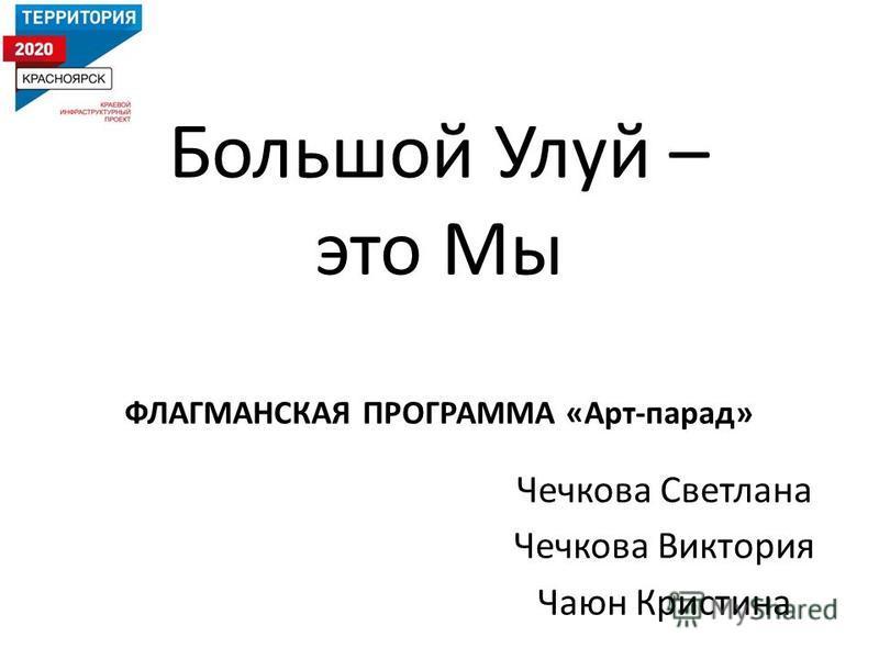 Большой Улуй – это Мы ФЛАГМАНСКАЯ ПРОГРАММА «Арт-парад» Чечкова Светлана Чечкова Виктория Чаюн Кристина