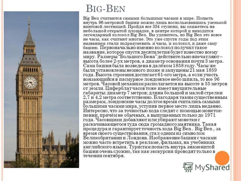 B IG -B EN Big Ben считаются самыми большими часами в мире. Попасть внутрь 96-метровой башни можно лишь воспользовавшись узенькой винтовой лестницей. Пройдя все 334 ступени, вы окажетесь на небольшой открытой площадке, в центре которой и находится ле