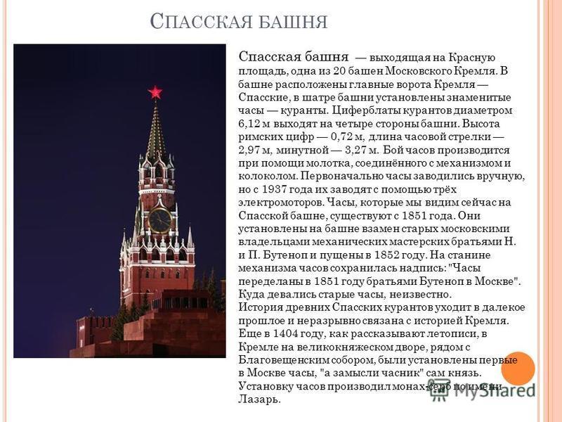 С ПАССКАЯ БАШНЯ Спасская башня выходящая на Красную площадь, одна из 20 башен Московского Кремля. В башне расположены главные ворота Кремля Спасские, в шатре башни установлены знаменитые часы куранты. Циферблаты курантов диаметром 6,12 м выходят на ч