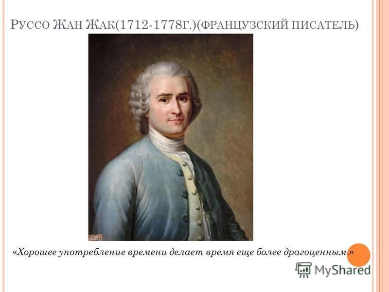 Р УССО Ж АН Ж АК (1712-1778 Г.)( ФРАНЦУЗСКИЙ ПИСАТЕЛЬ ) « Хорошее употребление времени делает время еще более драгоценным.»