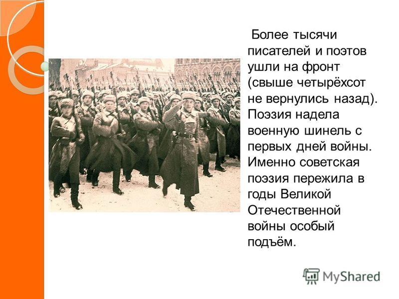 Более тысячи писателей и поэтов ушли на фронт (свыше четырёхсот не вернулись назад). Поэзия надела военную шинель с первых дней войны. Именно советская поэзия пережила в годы Великой Отечественной войны особый подъём.