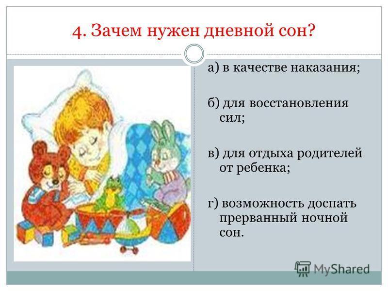4. Зачем нужен дневной сон? а) в качестве наказания; б) для восстановления сил; в) для отдыха родителей от ребенка; г) возможность доспать прерванный ночной сон.