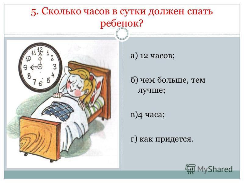 5. Сколько часов в сутки должен спать ребенок? а) 12 часов; б) чем больше, тем лучше; в)4 часа; г) как придется.