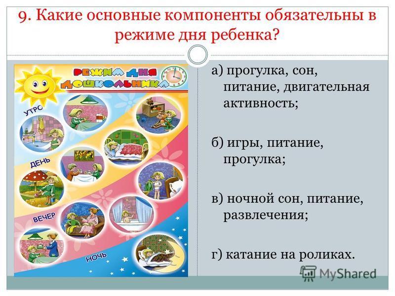 9. Какие основные компоненты обязательны в режиме дня ребенка? а) прогулка, сон, питание, двигательная активность; б) игры, питание, прогулка; в) ночной сон, питание, развлечения; г) катание на роликах.