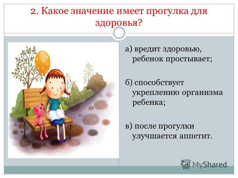 2. Какое значение имеет прогулка для здоровья? а) вредит здоровью, ребенок простывает; б) способствует укреплению организма ребенка; в) после прогулки улучшается аппетит.