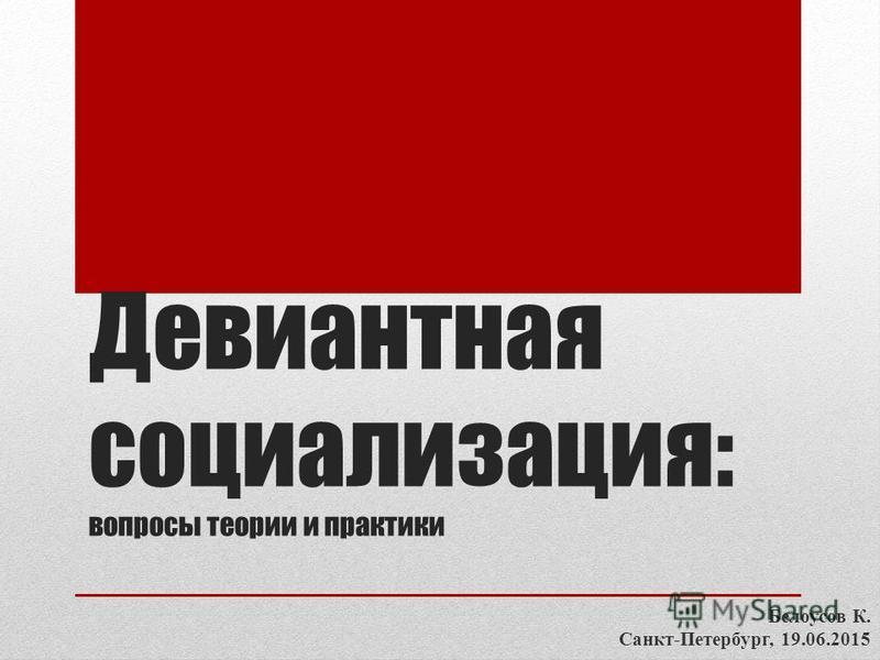 Девиантная социализация: вопросы теории и практики Белоусов К. Санкт-Петербург, 19.06.2015