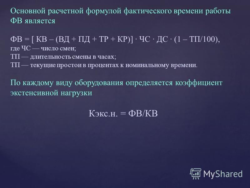 Основной расчетной формулой фактического времени работы ФВ является ФВ = [ КВ – (ВД + ПД + ТР + КР)] · ЧС · ДС · (1 – ТП/100), где ЧС число смен; ТП длительность смены в часах; ТП текущие простои в процентах к номинальному времени. По каждому виду об