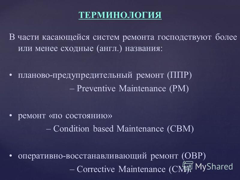 В части касающейся систем ремонта господствуют более или менее сходные (англ.) названия: планово-предупредительный ремонт (ППР) – Preventive Maintenance (РМ) ремонт «по состоянию» – Condition based Maintenance (СВМ) оперативно-восстанавливающий ремон