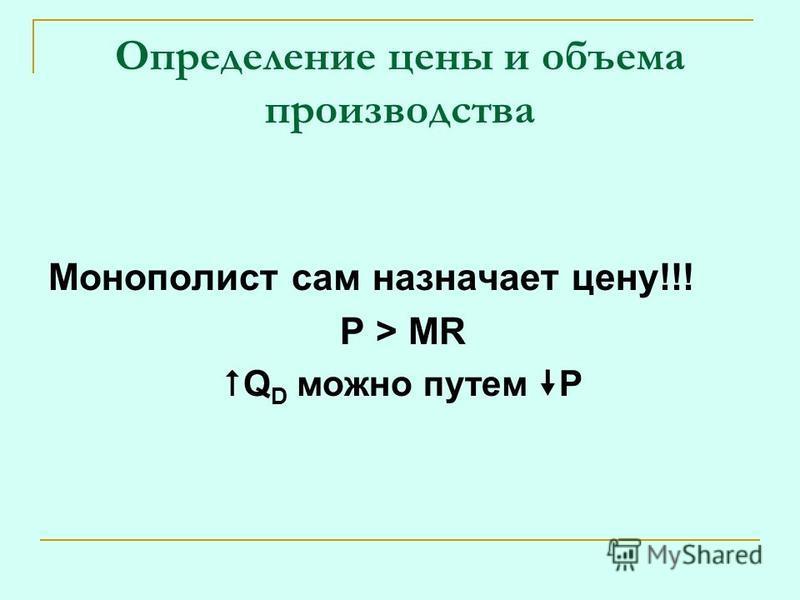 Монополист сам назначает цену!!! P > MR Q D можно путем P Определение цены и объема производства