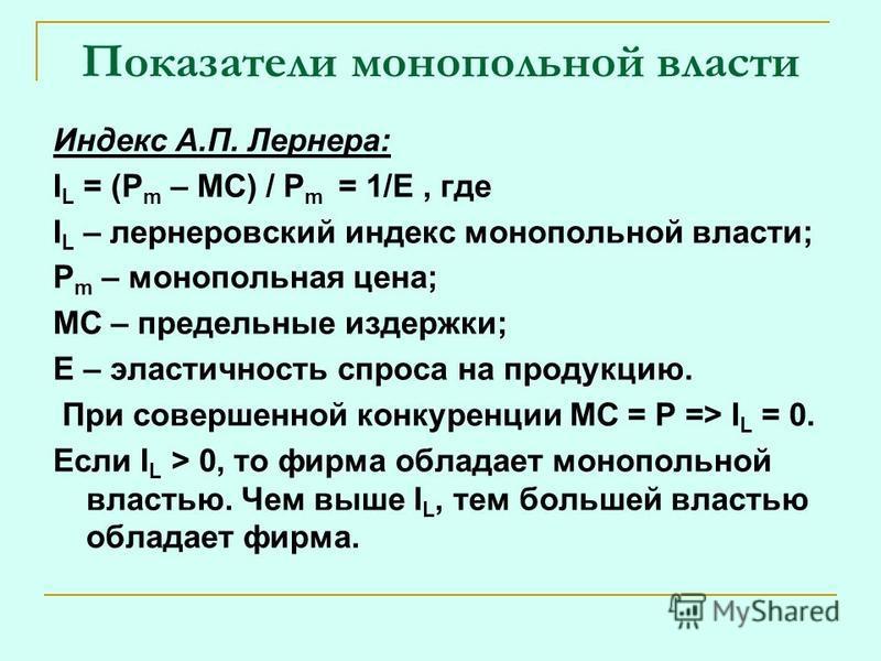 Показатели монопольной власти Индекс А.П. Лернера: I L = (P m – MC) / P m = 1/E, где I L – лернеровский индекс монопольной власти; P m – монопольная цена; MC – предельные издержки; Е – эластичность спроса на продукцию. При совершенной конкуренции МС