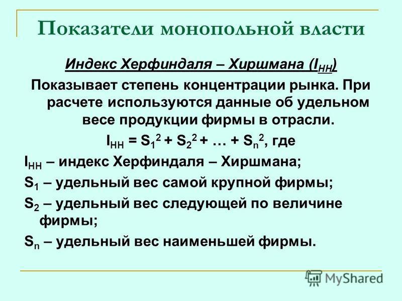 Показатели монопольной власти Индекс Херфиндаля – Хиршмана (I HH ) Показывает степень концентрации рынка. При расчете используются данные об удельном весе продукции фирмы в отрасли. I HH = S 1 2 + S 2 2 + … + S n 2, где I HH – индекс Херфиндаля – Хир