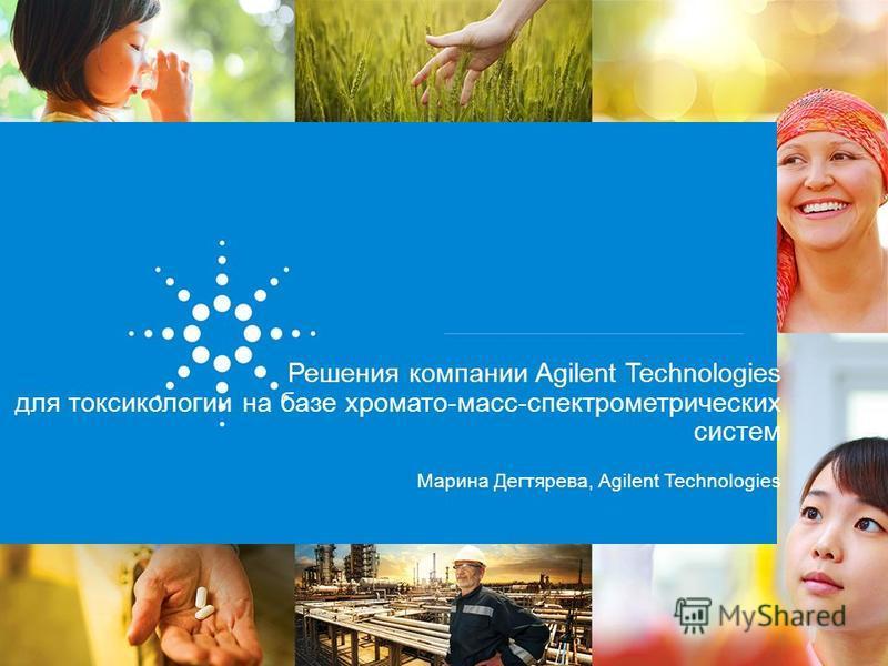Решения компании Agilent Technologies для токсикологии на базе хромато-масс-спектрометрических систем Марина Дегтярева, Agilent Technologies