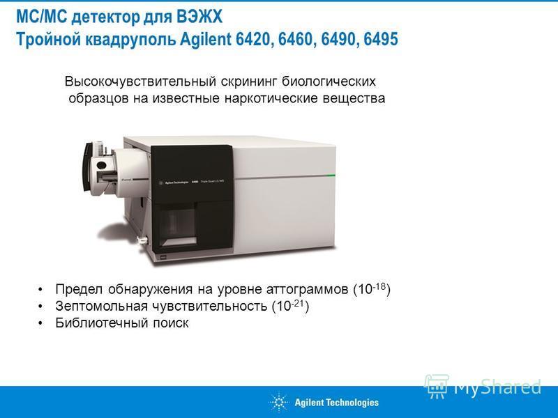 Высокочувствительный скрининг биологических образцов на известные наркотические вещества МС/МС детектор для ВЭЖХ Тройной квадруполь Agilent 6420, 6460, 6490, 6495 Предел обнаружения на уровне аттограммов (10 -18 ) Зептомольная чувствительность (10 -2