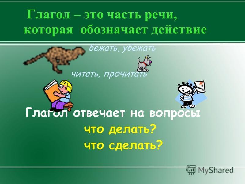 Глагол – это часть речи, которая обозначает действие бежать, убежать читать, прочитать Глагол отвечает на вопросы что делать? что сделать?