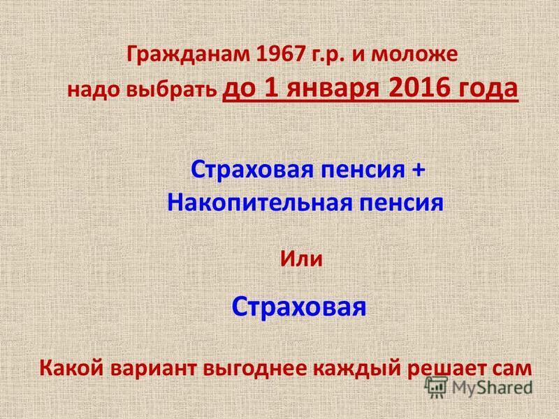 Страховая пенсия + Накопительная пенсия Или Страховая Гражданам 1967 г.р. и моложе надо выбрать до 1 января 2016 года Какой вариант выгоднее каждый решает сам