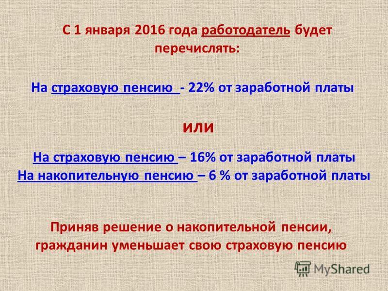 С 1 января 2016 года работодатель будет перечислять: На страховую пенсию - 22% от заработной платы или На страховую пенсию – 16% от заработной платы На накопительную пенсию – 6 % от заработной платы Приняв решение о накопительной пенсии, гражданин ум