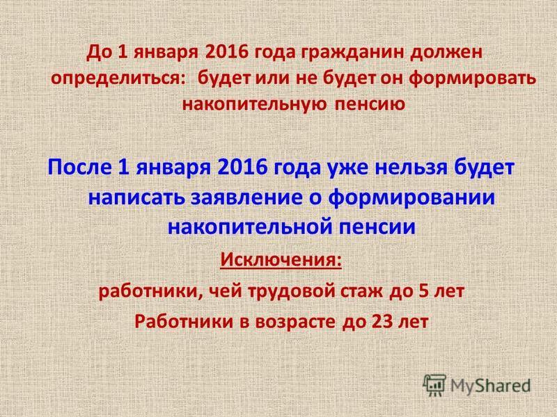 После 1 января 2016 года уже нельзя будет написать заявление о формировании накопительной пенсии Исключения: работники, чей трудовой стаж до 5 лет Работники в возрасте до 23 лет До 1 января 2016 года гражданин должен определиться: будет или не будет