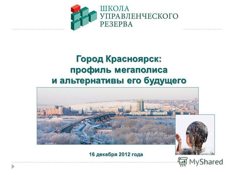 Город Красноярск: профиль мегаполиса и альтернативы его будущего 16 декабря 2012 года