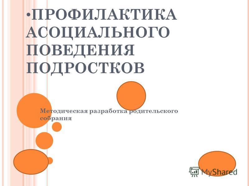 ПРОФИЛАКТИКА АСОЦИАЛЬНОГО ПОВЕДЕНИЯ ПОДРОСТКОВ Методическая разработка родительского собрания