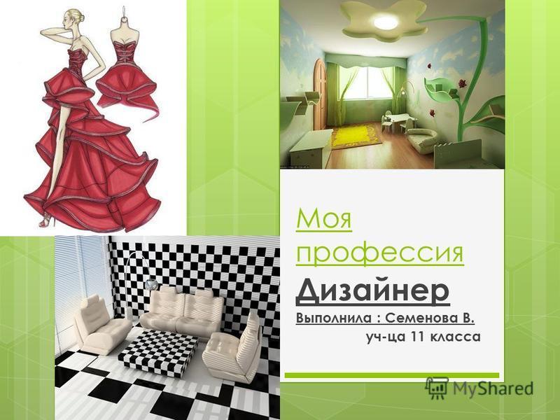 Моя профессия Дизайнер Выполнила : Семенова В. уч-ца 11 класса