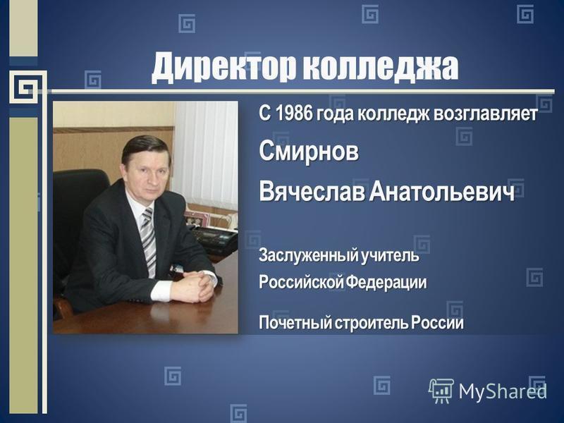 Директор колледжа С 1986 года колледж возглавляет Смирнов Вячеслав Анатольевич Заслуженный учитель Российской Федерации Почетный строитель России