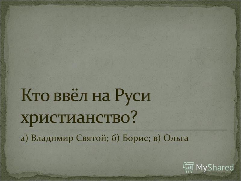 а) Владимир Святой; б) Борис; в) Ольга