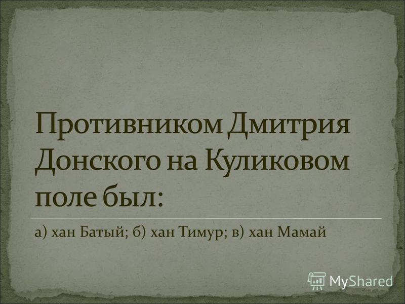 а) хан Батый; б) хан Тимур; в) хан Мамай