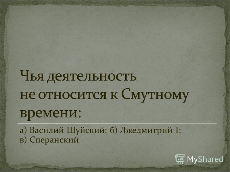 а) Василий Шуйский; б) Лжедмитрий I; в) Сперанский