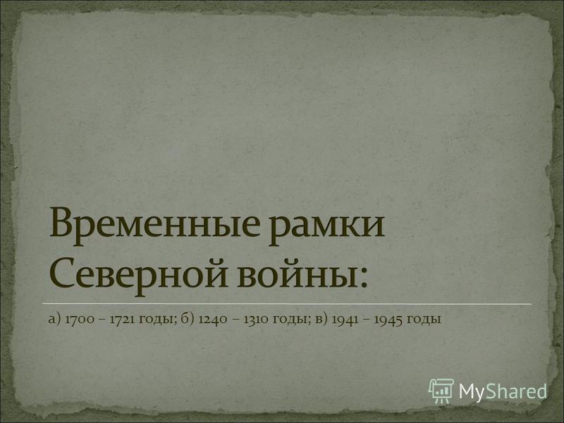 а) 1700 – 1721 годы; б) 1240 – 1310 годы; в) 1941 – 1945 годы