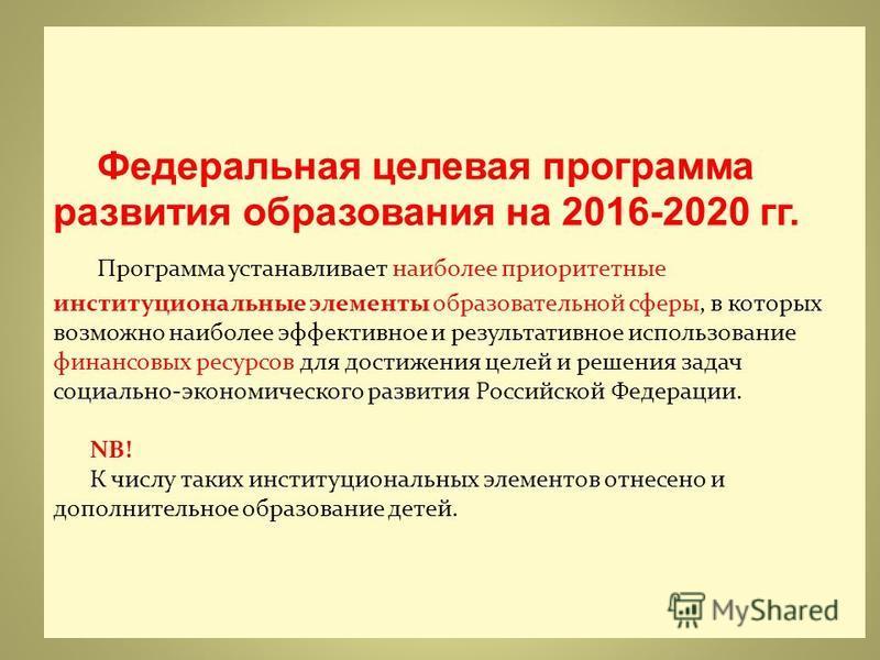 Федеральная целевая программа развития образования на 2016-2020 гг. Программа устанавливает наиболее приоритетные институциональные элементы образовательной сферы, в которых возможно наиболее эффективное и результативное использование финансовых ресу