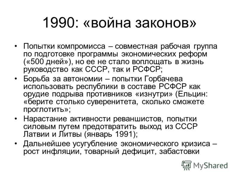 1990: «война законов» Попытки компромисса – совместная рабочая группа по подготовке программы экономических реформ («500 дней»), но ее не стало воплощать в жизнь руководство как СССР, так и РСФСР; Борьба за автономии – попытки Горбачева использовать
