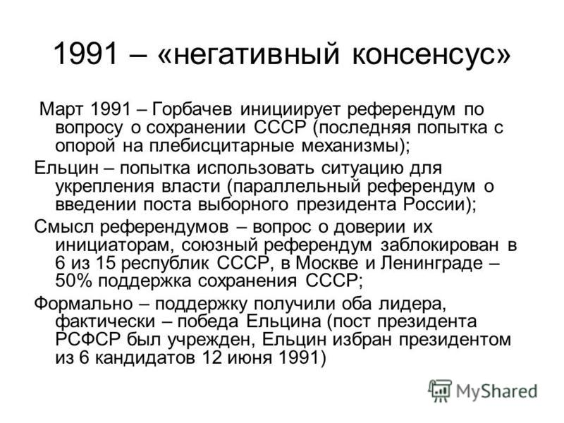 1991 – «негативный консенсус» Март 1991 – Горбачев инициирует референдум по вопросу о сохранении СССР (последняя попытка с опорой на плебисцитарные механизмы); Ельцин – попытка использовать ситуацию для укрепления власти (параллельный референдум о вв
