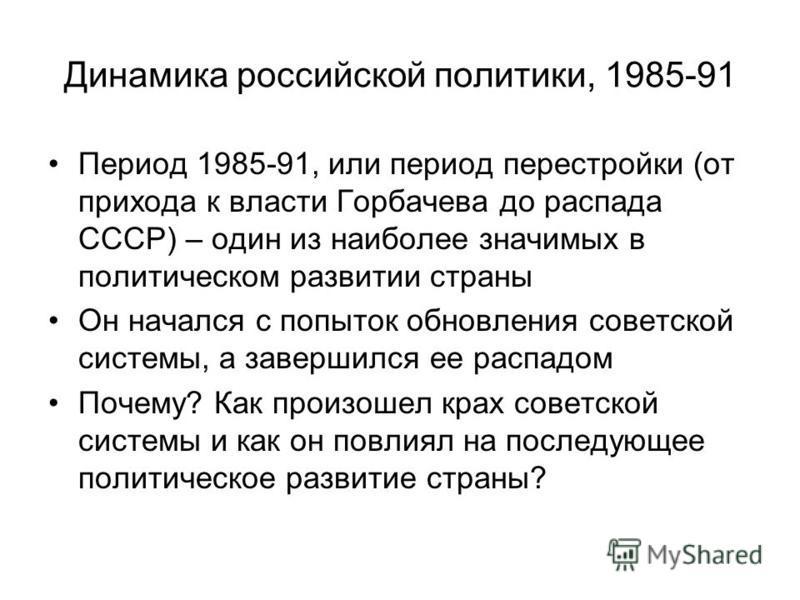 Динамика российской политики, 1985-91 Период 1985-91, или период перестройки (от прихода к власти Горбачева до распада СССР) – один из наиболее значимых в политическом развитии страны Он начался с попыток обновления советской системы, а завершился ее