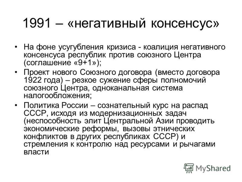 1991 – «негативный консенсус» На фоне усугубления кризиса - коалиция негативного консенсуса республик против союзного Центра (соглашение «9+1»); Проект нового Союзного договора (вместо договора 1922 года) – резкое сужение сферы полномочий союзного Це