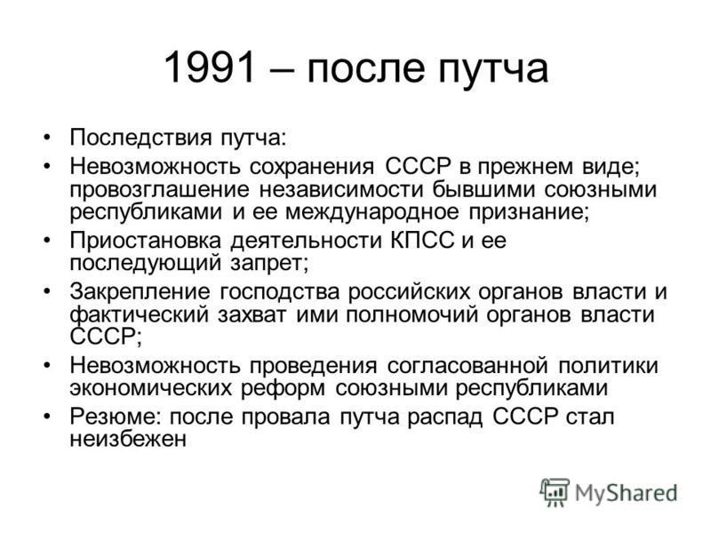 1991 – после путча Последствия путча: Невозможность сохранения СССР в прежнем виде; провозглашение независимости бывшими союзными республиками и ее международное признание; Приостановка деятельности КПСС и ее последующий запрет; Закрепление господств