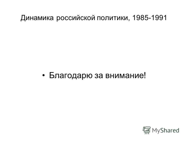Динамика российской политики, 1985-1991 Благодарю за внимание!