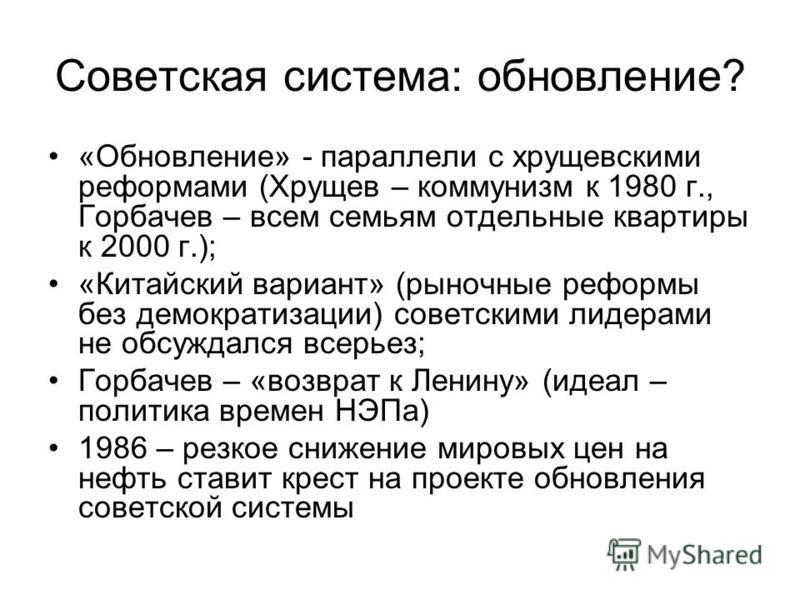 Советская система: обновление? «Обновление» - параллели с хрущевскими реформами (Хрущев – коммунизм к 1980 г., Горбачев – всем семьям отдельные квартиры к 2000 г.); «Китайский вариант» (рыночные реформы без демократизации) советскими лидерами не обсу