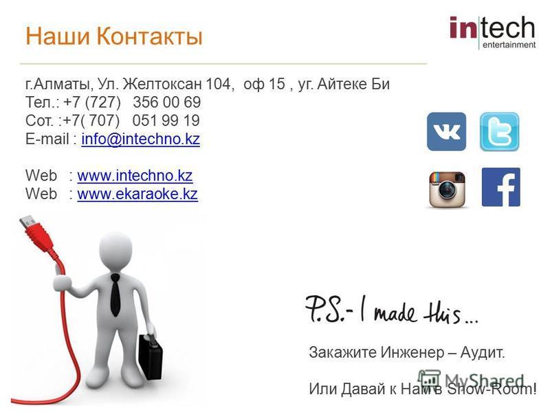 Наши Контакты г.Алматы, Ул. Желтоксан 104, оф 15, уг. Айтеке Би Тел.: +7 (727) 356 00 69 Сот. :+7( 707) 051 99 19 E-mail : info@intechno.kzinfo@intechno.kz Web : www.intechno.kzwww.intechno.kz Web : www.ekaraoke.kzwww.ekaraoke.kz Закажите Инженер – А