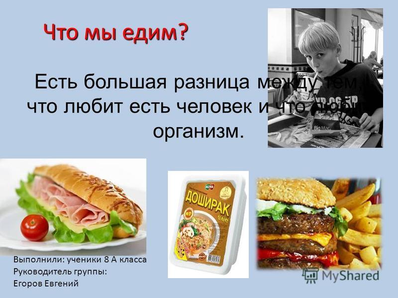 Есть большая разница между тем, что любит есть человек и что любит организм. Что мы едим? Что мы едим? Выполнили: ученики 8 А класса Руководитель группы: Егоров Евгений