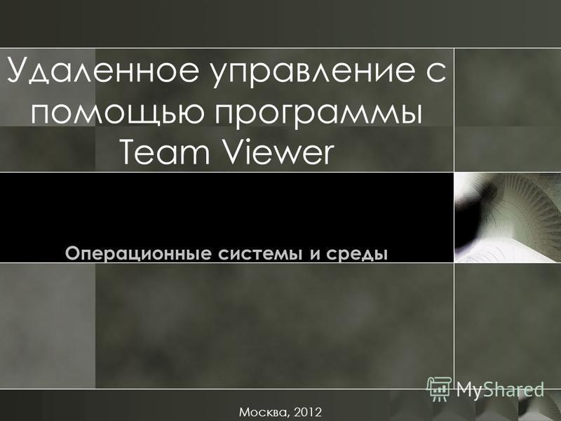 Удаленное управление с помощью программы Team Viewer Операционные системы и среды Москва, 2012