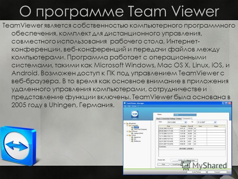 О программе Team Viewer TeamViewer является собственностью компьютерного программного обеспечения, комплект для дистанционного управления, совместного использования рабочего стола, Интернет- конференции, веб-конференций и передачи файлов между компью