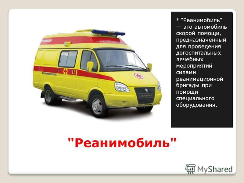 Реанимобиль * Реанимобиль это автомобиль скорой помощи, предназначенный для проведения до госпитальных лечебных мероприятий силами реанимационной бригады при помощи специального оборудования.