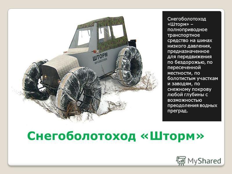 Снегоболотоход «Шторм» Снегоболотоход «Шторм» – полноприводное транспортное средство на шинах низкого давления, предназначенное для передвижения по бездорожью, по пересеченной местности, по болотистым участкам и заводям, по снежному покрову любой глу
