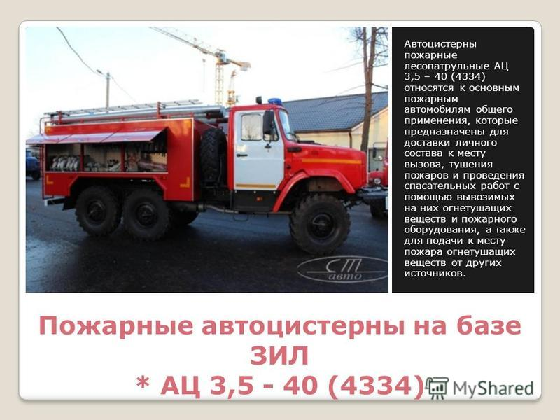 Пожарные автоцистерны на базе ЗИЛ * АЦ 3,5 - 40 (4334) Автоцистерны пожарные лесопатрульные АЦ 3,5 – 40 (4334) относятся к основным пожарным автомобилям общего применения, которые предназначены для доставки личного состава к месту вызова, тушения пож