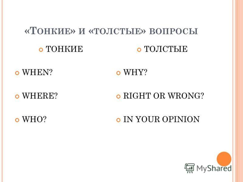 «Т ОНКИЕ » И « ТОЛСТЫЕ » ВОПРОСЫ ТОНКИЕ WHEN? WHERE? WHO? ТОЛСТЫЕ WHY? RIGHT OR WRONG? IN YOUR OPINION