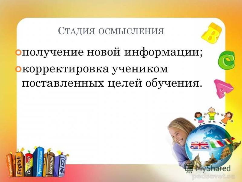 С ТАДИЯ ОСМЫСЛЕНИЯ получение новой информации; корректировка учеником поставленных целей обучения.