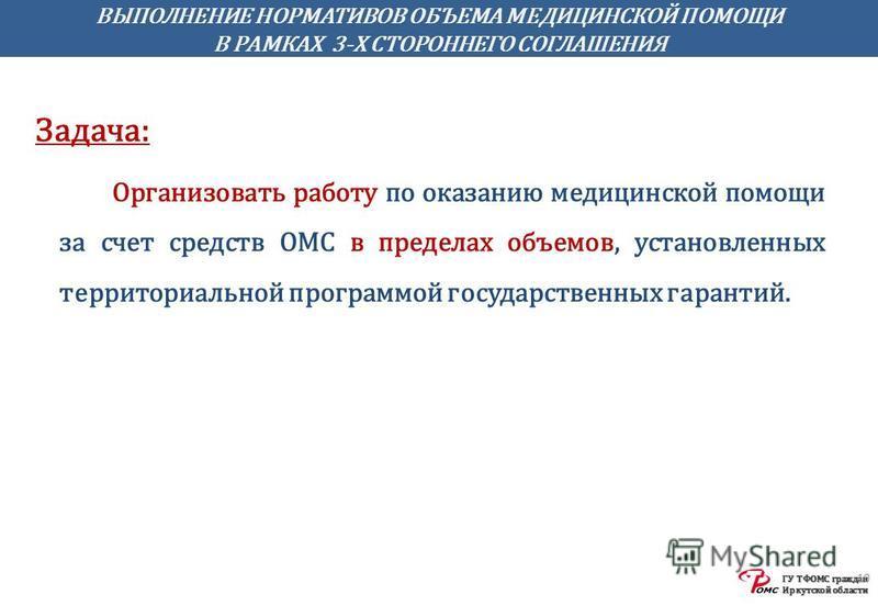 ГУ ТФОМС граждан Иркутской области ВЫПОЛНЕНИЕ НОРМАТИВОВ ОБЪЕМА МЕДИЦИНСКОЙ ПОМОЩИ В РАМКАХ 3-Х СТОРОННЕГО СОГЛАШЕНИЯ 10 Задача: Организовать работу по оказанию медицинской помощи за счет средств ОМС в пределах объемов, установленных территориальной