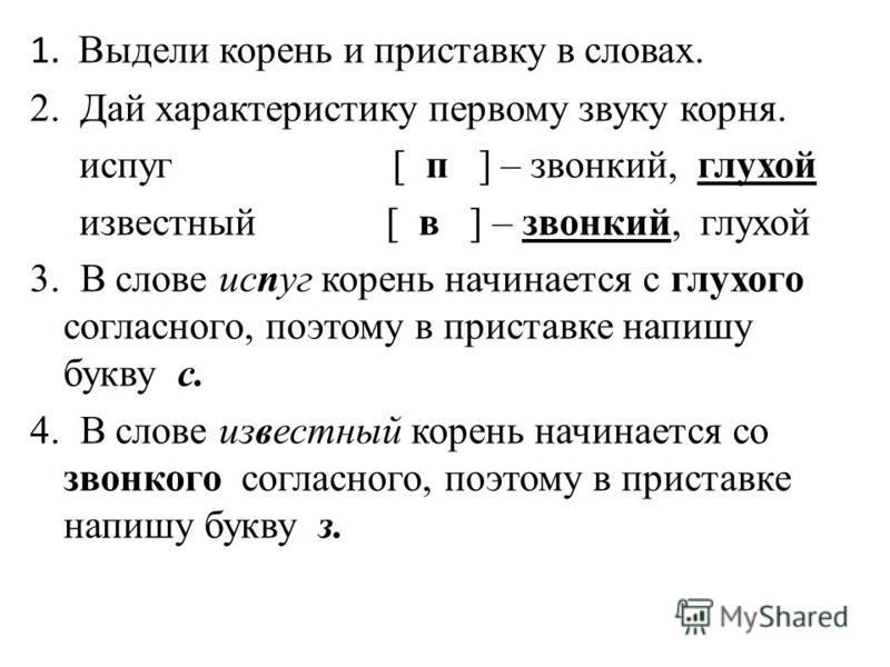 1. Выдели корень и приставку в словах. 2. Дай характеристику первому звуку корня. испуг [ п ] – звонкий, глухой известный [ в ] – звонкий, глухой 3. В слове испуг корень начинается с глухого согласного, поэтому в приставке напишу букву с. 4. В слове