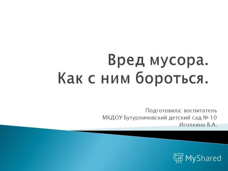 Подготовила: воспитатель МКДОУ Бутурлиновский детский сад 10 Иголкина В.А.